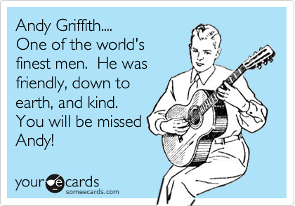 Andy Griffith.... One of the world's  finest men.  He was friendly, down to  earth, and kind. You will be missed Andy!