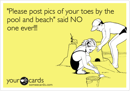 """Please post pics of your toes by the pool and beach"" said NO one ever!!!"