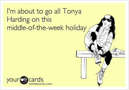 I'm about to go all Tonya Harding on this middle-of-the-week holiday