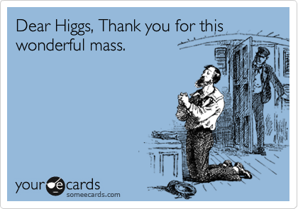 Dear Higgs, Thank you for this wonderful mass.