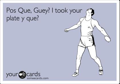 Pos Que, Guey? I took your plate y que?