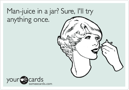 Man-juice in a jar? Sure, I'll try anything once.