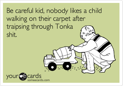 Be careful kid, nobody likes a child walking on their carpet after traipsing through Tonka shit.
