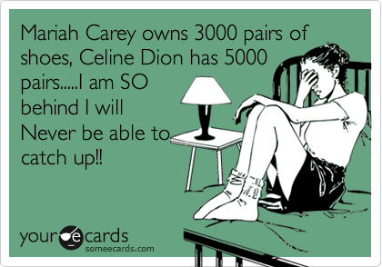 Mariah Carey owns 3000 pairs of shoes, Celine Dion has 5000 pairs.....I am SO behind I will Never be able to catch up!!