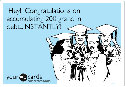 """Hey!  Congratulations on accumulating 200 grand in debt...INSTANTLY!"