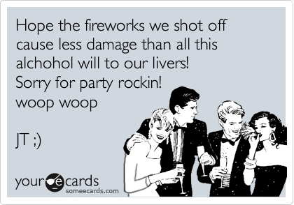 Hope the fireworks we shot off cause less damage than all this alchohol will to our livers! Sorry for party rockin! woop woop  JT ;%29
