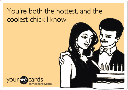 You're both the hottest, and the coolest chick I know.