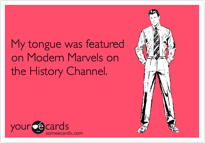 My tongue was featured on Modern Marvels on the History Channel.