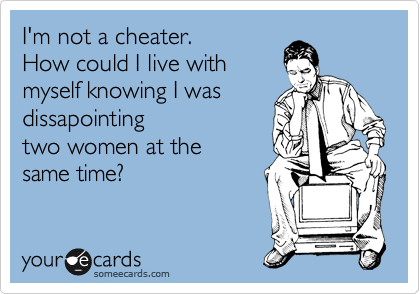 I'm not a cheater.  How could I live with myself knowing I was dissapointing two women at the  same time?
