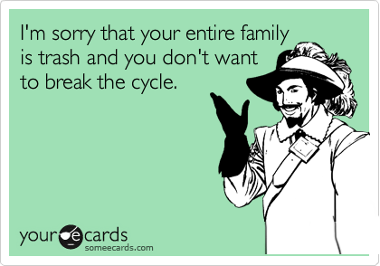 I'm sorry that your entire family is trash and you don't want to break the cycle.