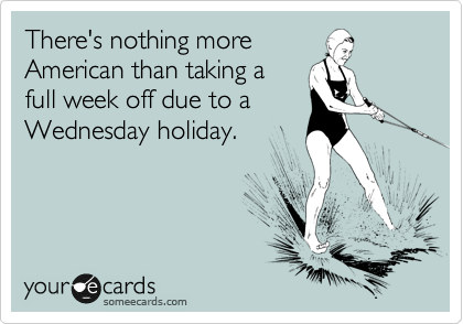 There's nothing more American than taking a full week off due to a Wednesday holiday.