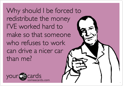 Why should I be forced to redistribute the money I'VE worked hard to make so that someone who refuses to work can drive a nicer car than me?