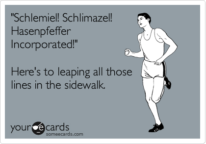 """""""Schlemiel! Schlimazel! Hasenpfeffer Incorporated!""""  Here's to leaping all those lines in the sidewalk."""