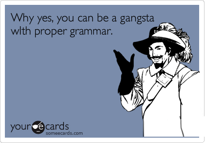 Why yes, you can be a gangsta wIth proper grammar.
