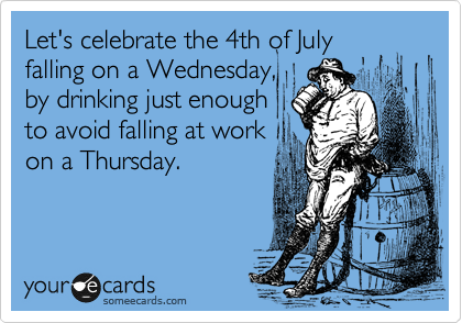 Let's celebrate the 4th of July falling on a Wednesday, by drinking just enough  to avoid falling at work  on a Thursday.