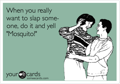 "When you really  want to slap some- one, do it and yell ""Mosquito!"""