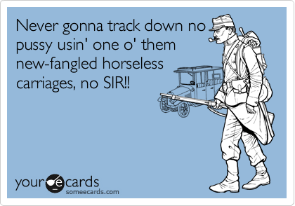 Never gonna track down no pussy usin' one o' them new-fangled horseless carriages, no SIR!!