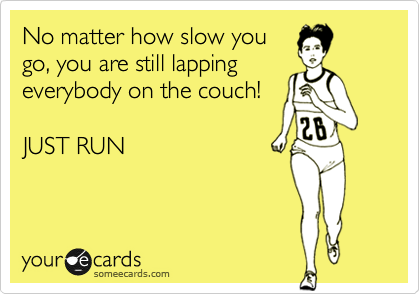 No matter how slow you go, you are still lapping everybody on the couch!    JUST RUN