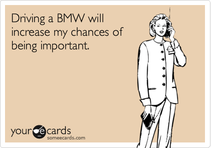 Driving a BMW will increase my chances of being important.