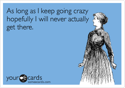 As long as I keep going crazy hopefully I will never actually get there.