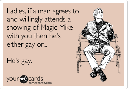 Ladies, if a man agrees to and willingly attends a showing of Magic Mike with you then he's either gay or...  He's gay.