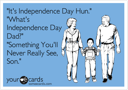 """It's Independence Day Hun."" ""What's Independence Day Dad?"" ""Something You'll Never Really See, Son."""