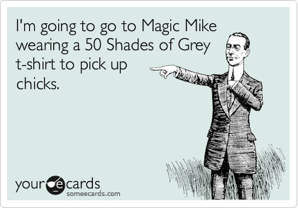 I'm going to go to Magic Mike wearing a 50 Shades of Grey t-shirt to pick up chicks.