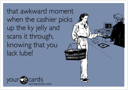 that awkward moment when the cashier picks up the ky jelly and scans it through, knowing that you lack lube!