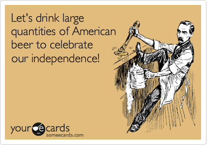 Let's drink large quantities of American beer to celebrate our independence!