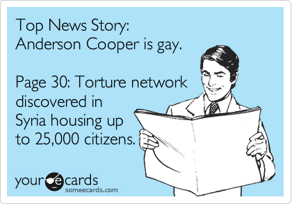 Top News Story: Anderson Cooper is gay.  Page 30: Torture network discovered in Syria housing up to 25,000 citizens.