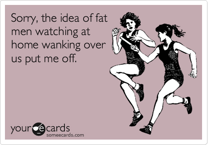 Sorry, the idea of fat men watching at home wanking over us put me off.