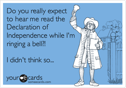 Do you really expect to hear me read the Declaration of Independence while I'm ringing a bell?!                I didn't think so...