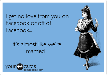 I get no love from you on Facebook or off of Facebook...        it's almost like we're             married