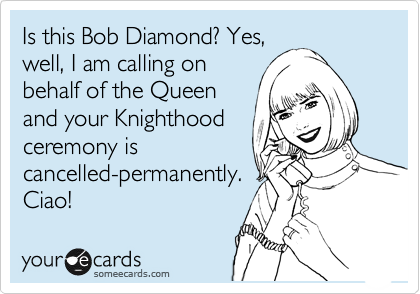 Is this Bob Diamond? Yes, well, I am calling on behalf of the Queen and your Knighthood ceremony is cancelled-permanently. Ciao!