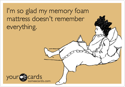 I'm so glad my memory foam mattress doesn't remember everything.