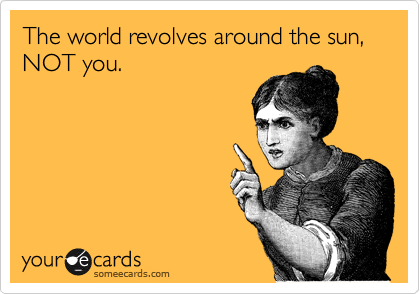 When World Revolves Around You Its >> The World Revolves Around The Sun Not You Breakup Ecard