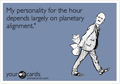 """My personality for the hour depends largely on planetary alignment."""""""