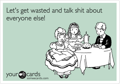 Let's get wasted and talk shit about everyone else!