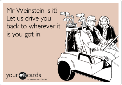 Mr Weinstein is it? Let us drive you back to wherever it is you got in.