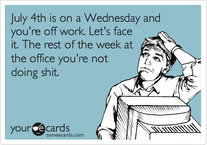 July 4th is on a Wednesday and you're off work. Let's face it. The rest of the week at the office you're not doing shit.