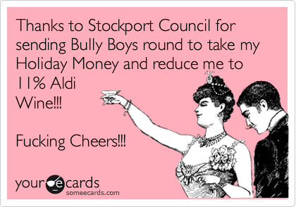 Thanks to Stockport Council for sending Bully Boys round to take my Holiday Money and reduce me to 11% Aldi Wine!!!  Fucking Cheers!!!