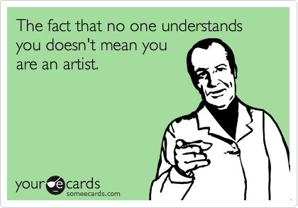 The fact that no one understands you doesn't mean you are an artist.