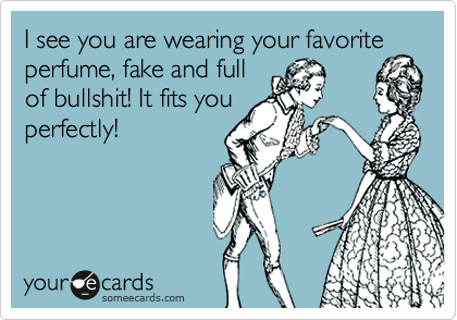 I see you are wearing your favorite perfume, fake and full of bullshit! It fits you perfectly!