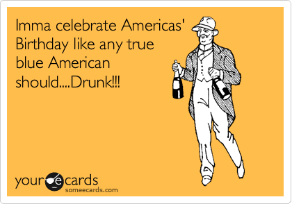 Imma celebrate Americas' Birthday like any true blue American should....Drunk!!!