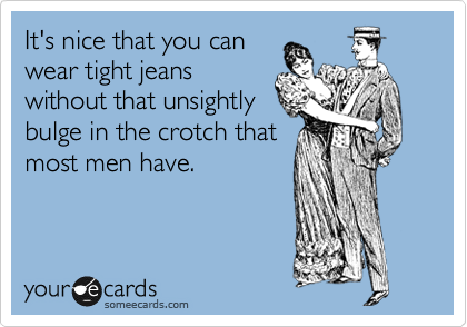 It's nice that you can wear tight jeans without that unsightly  bulge in the crotch that  most men have.
