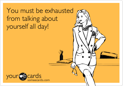 You must be exhausted from talking about yourself all day!
