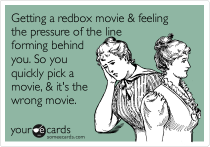Getting a redbox movie & feeling the pressure of the line forming behind you. So you quickly pick a movie, & it's the wrong movie.