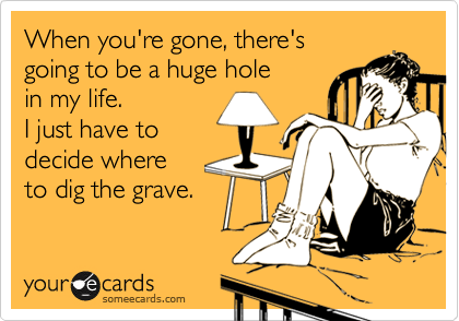 When you're gone, there's going to be a huge hole  in my life. I just have to decide where  to dig the grave.