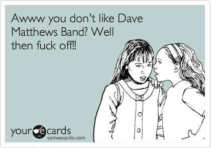 Awww you don't like Dave Matthews Band? Well then fuck off!!