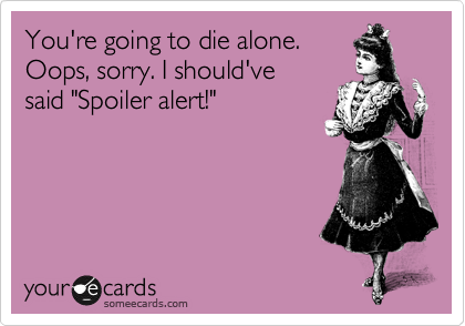 "You're going to die alone. Oops, sorry. I should've said ""Spoiler alert!"""